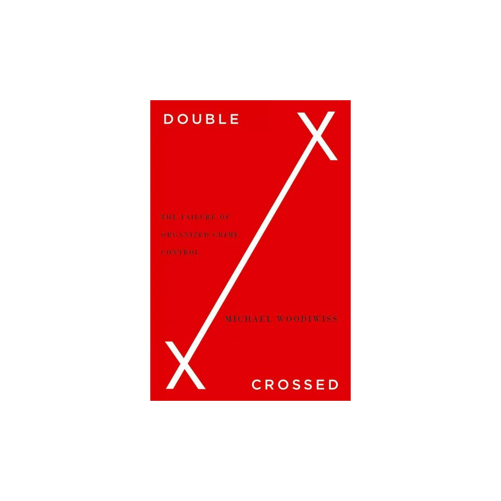 Double Crossed : The Failure of Organized Crime Control (Hardcover) (Michael Woodiwiss)