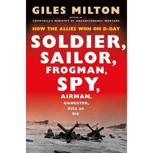 Soldier, Sailor, Frogman, Spy, Airman, Gangster, Kill or Die - by  Giles Milton (Hardcover) - image 1 of 1