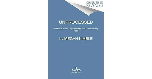 Unprocessed : My City-Dwelling Year of Reclaiming Real Food (Paperback) (Megan Kimble) - image 1 of 1