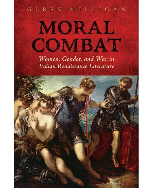 Moral Combat : Women, Gender, and War in Italian Renaissance Literature -  by Gerry Milligan (Hardcover) - image 1 of 1