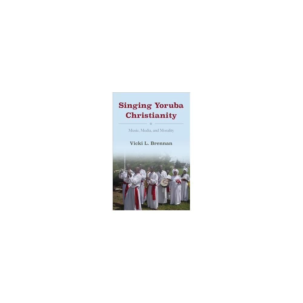 Singing Yoruba Christianity : Music, Media, and Morality - by Vicki L. Brennan (Hardcover)