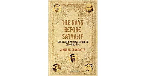 Rays Before Satyajit : Creativity and Modernity in Colonial India (Hardcover) (Chandak Sengoopta) - image 1 of 1