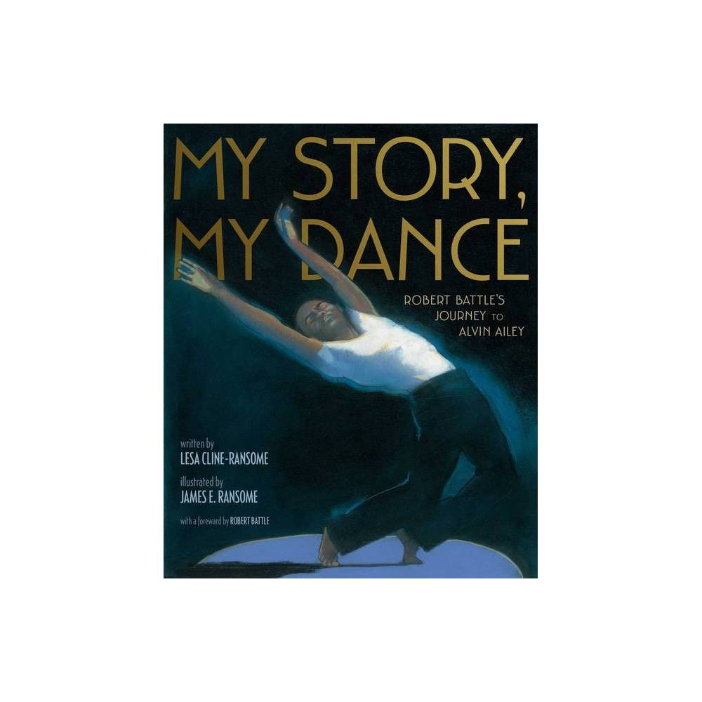 My Story, My Dance - by Lesa Cline-Ransome (Hardcover) Lesa Cline-Ransome is the author of many award-winning and critically acclaimed nonfiction books for young readers, including Game Changers: The Story of Venus and Serena Williams; My Story, My Dance: Robert Battle's Journey to Alvin Ailey; and Before She Was Harriet. She is also the author of the novel Finding Langston, which received a Coretta Scott King Honor Award and five starred reviews. She lives in the Hudson Valley region of New York. Learn more at LesaClineRansome.com James E. Ransome's highly acclaimed illustrations for Before She Was Harriet received the 2018 Coretta Scott King Illustrator Honor. His other award-winning titles include the Coretta Scott King winner The Creation; Coretta Scott King Honor Book Uncle Jed's Barbershop; Sweet Clara and the Freedom Quilt; and Let My People Go, winner of the NAACP Image Award. He frequently collaborates with his wife, author Lesa Cline-Ransome. One of their recent titles is Game Changers: The Story of Venus and Serena Williams, which received four starred reviews and was an ALA Notable Children's Book. James is a professor and coordinator of the MFA Illustration Graduate Program at Syracuse University. He lives in New York's Hudson River Valley region with his family. Visit James at JamesRansome.com. Robert Battle became artistic director of Alvin Ailey American Dance Theater in July 2011 after being personally selected by Judith Jamison, making him only the third person to head the Company since it was founded in 1958. Mr. Battle has a long-standing association with the Ailey organization. A frequent choreographer and artist-in-residence at Ailey since 1999, he has set many of his works on Alvin Ailey American Dance Theater and Ailey II, and at The Ailey School. The Company's current repertory includes his ballets Takademe and Unfold. Mr. Battle studied dance at The Juilliard School before joining the Parsons Dance Company, and later founding his own dance 