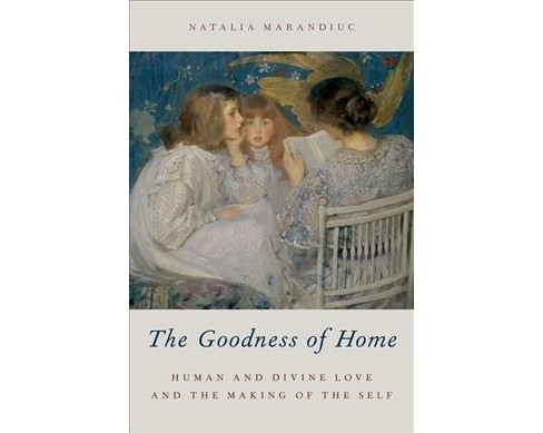 Goodness of Home : Human and Divine Love and the Making of the Self -  by Natalia Marandiuc (Hardcover) - image 1 of 1