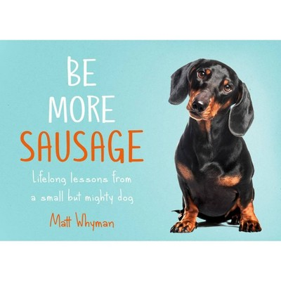 Be More Sausage: Lifelong Lessons from a Small But Mighty Dog - by Matt Whyman (Hardcover)