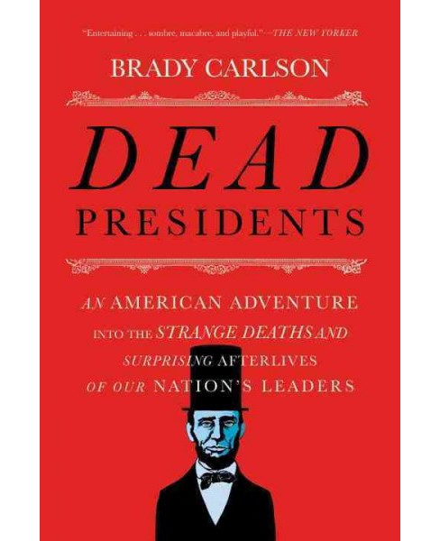 Dead Presidents : An American Adventure into the Strange Deaths and Surprising Afterlives of Our - image 1 of 1