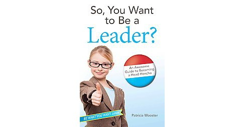 So, You Want to Be a Leader? : An Awesome Guide to Becoming a Head Honcho (Paperback) (Patricia Wooster) - image 1 of 1