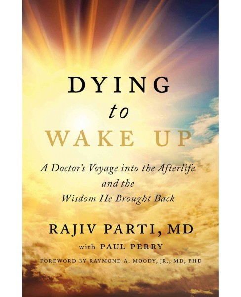 Dying to Wake Up : A Doctor's Voyage into the Afterlife and the Wisdom He Brought Back (Hardcover) (M.D. - image 1 of 1