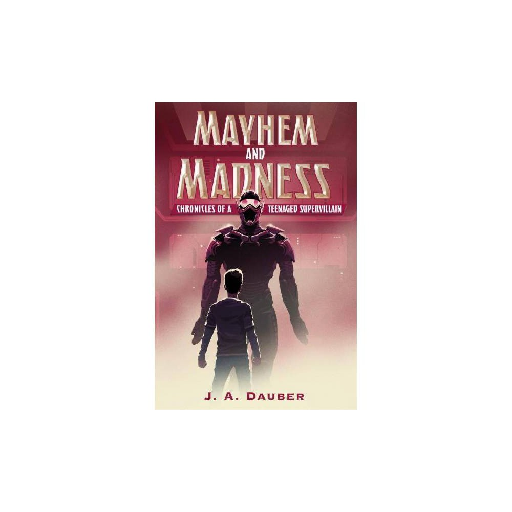 Mayhem and Madness : Chronicles of a Teenaged Supervillain - by J. A. Dauber (Hardcover)