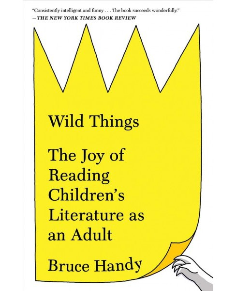Wild Things : The Joy of Reading Children's Literature As an Adult -  Reprint by Bruce Handy (Paperback) - image 1 of 1