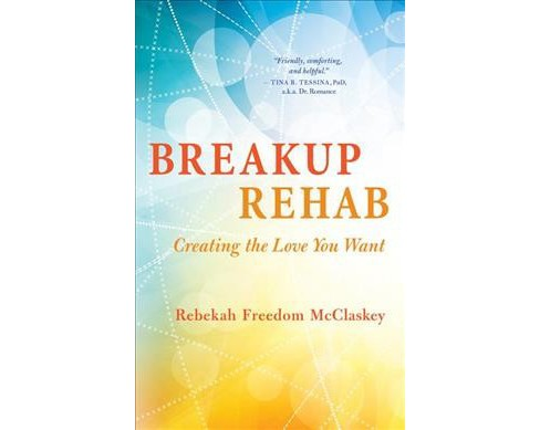 Breakup Rehab : Creating the Love You Want (Paperback) (Rebekah Freedom Mcclaskey) - image 1 of 1