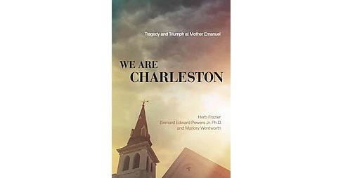 We Are Charleston : Tragedy and Triumph at Mother Emanuel (Hardcover) (Herb Frazier & Bernard Edward - image 1 of 1