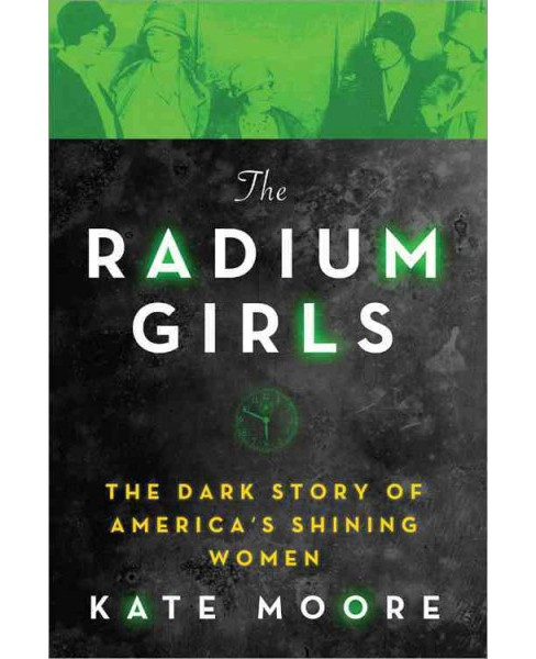 Radium Girls : The Dark Story of America's Shining Women -  by Kate Moore (Hardcover) - image 1 of 1