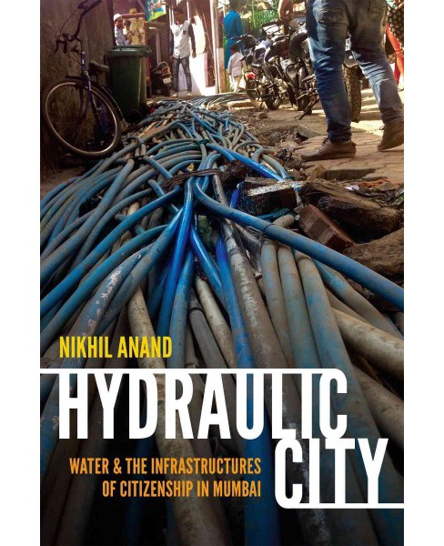 Hydraulic City : Water and the Infrastructures of Citizenship in Mumbai (Paperback) (Nikhil Anand) - image 1 of 1