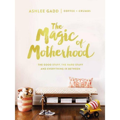 Magic of Motherhood : The Good Stuff, the Hard Stuff, and Everything in Between (Hardcover) - by Ashlee Gadd - image 1 of 1