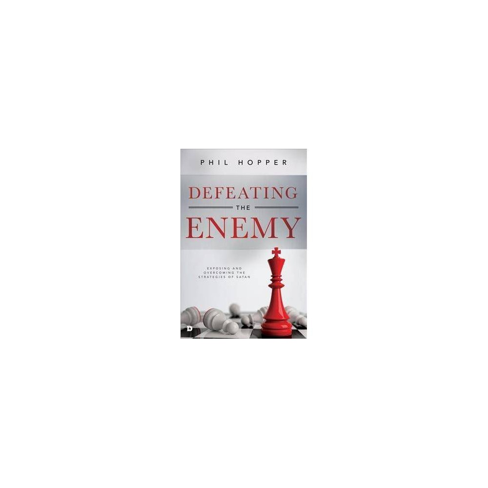 Defeating the Enemy : Exposing and Overcoming the Strategies of Satan - by Phil Hopper (Paperback)
