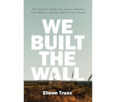 We Built the Wall : How the US Keeps Out Asylum Seekers from Mexico, Central America and Beyond - image 1 of 1
