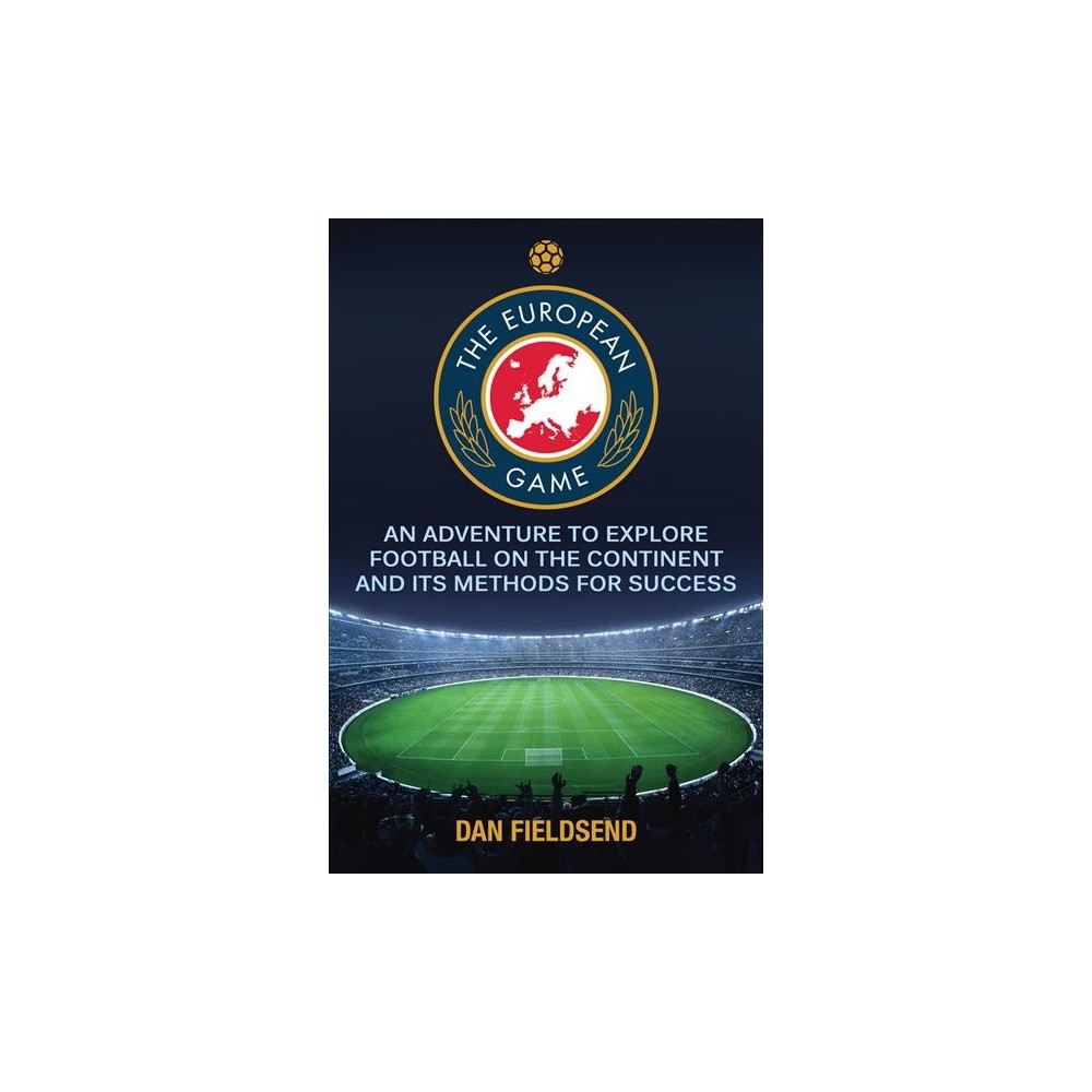 European Game : An Adventure to Explore Football on the Continent and Its Methods for Success