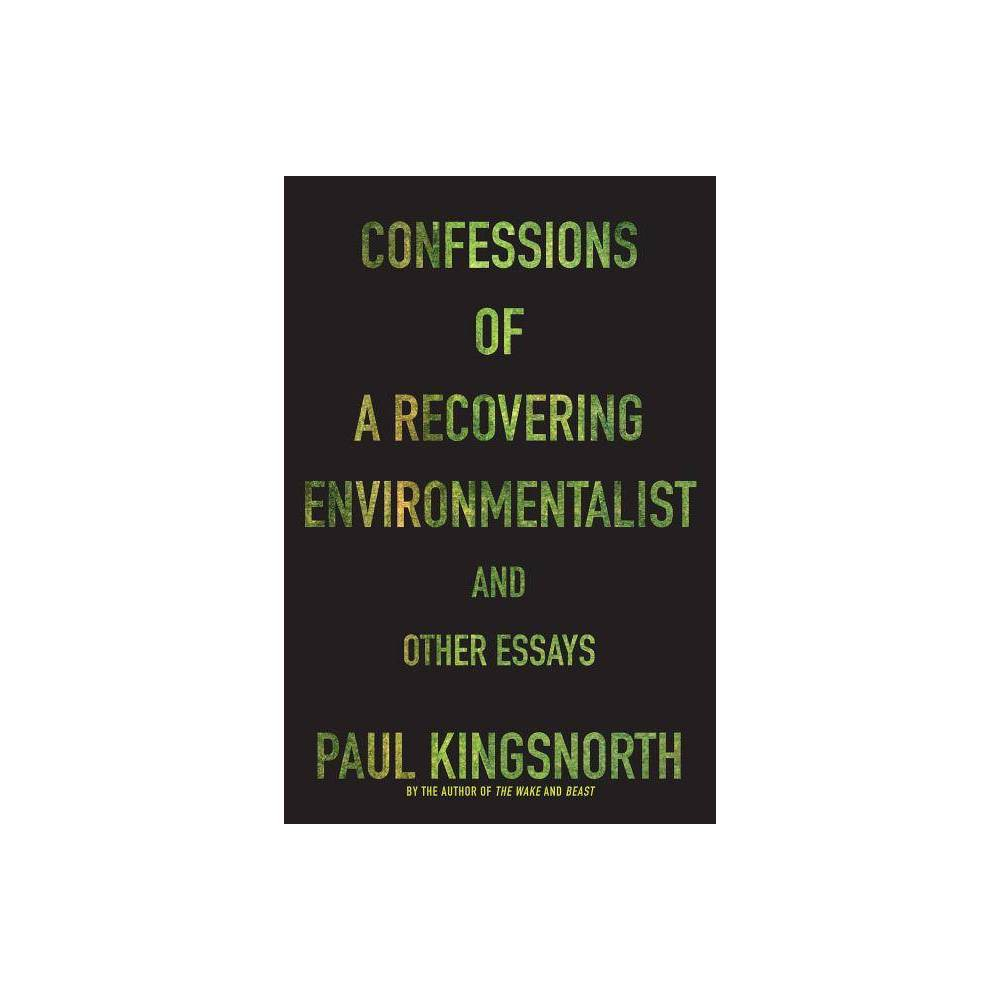 Confessions Of A Recovering Environmentalist And Other Essays By Paul Kingsnorth Paperback