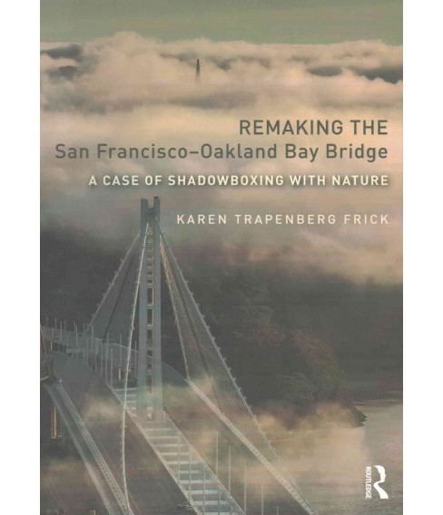 Remaking the San Francisco-Oakland Bay Bridge : A Case of Shadowboxing With Nature (Reprint) (Paperback) - image 1 of 1