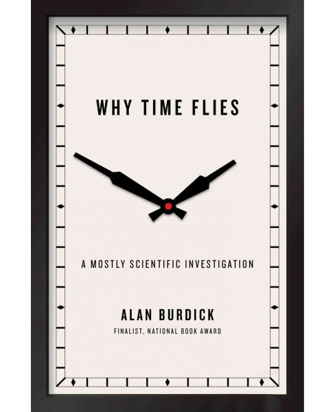 Why Time Flies : A Mostly Scientific Investigation (Hardcover) (Alan Burdick) - image 1 of 1