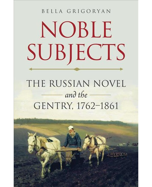 Noble Subjects : The Russian Novel and the Gentry, 1762–1861 -  by Bella Grigoryan (Paperback) - image 1 of 1