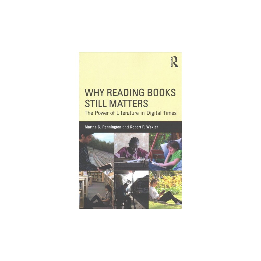 Why Reading Books Still Matters : The Power of Literature in Digital Times - (Paperback)