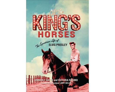 All the King's Horses : The Equestrian Life of Elvis Presley (Hardcover) (Kimberly Gatto & Victoria - image 1 of 1