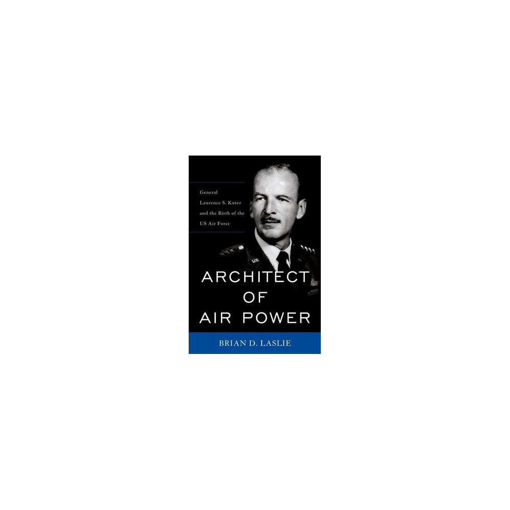 Architect of Air Power : General Laurence S. Kuter and the Birth of the US Air Force - (Hardcover)