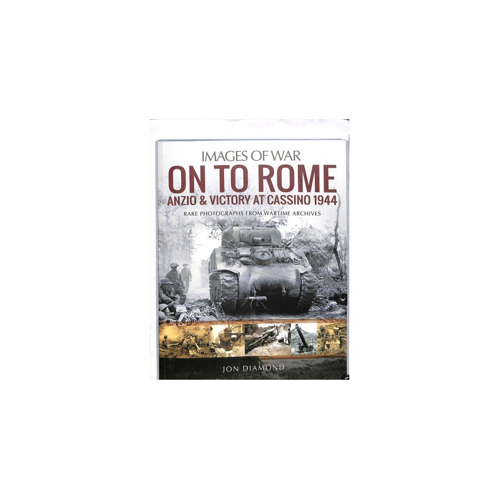 On to Rome : Anzio & Victory at Cassino, 1944: Rare Photographs from Wartime Archives - (Paperback)