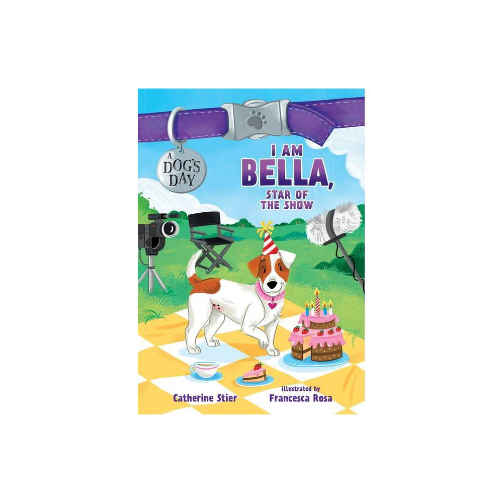 I Am Bella Star Of The Show A Dog S Day By Catherine Stier Hardcover