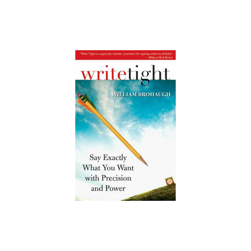 Write Tight : Say Exactly What You Mean With Precision and Power (Paperback) (William Brohaugh)