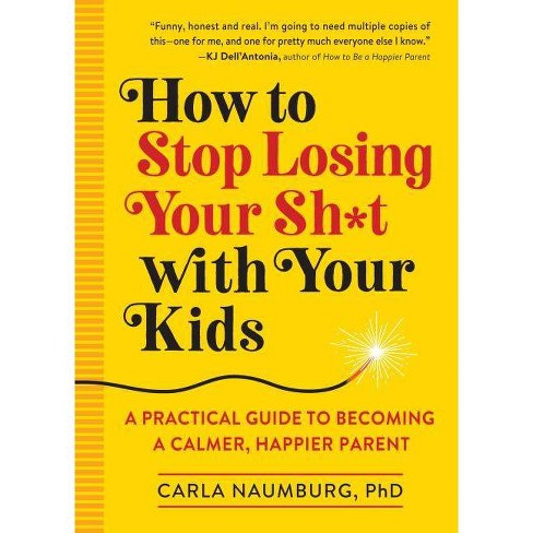 How to Stop Losing Your Sh*t with Your Kids - by  Carla Naumburg (Paperback) - image 1 of 1