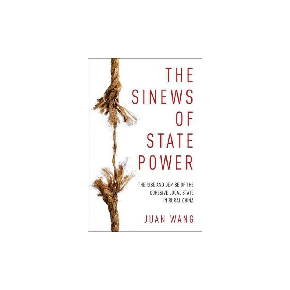 Sinews of State Power : The Rise and Demise of the Cohesive Local State in Rural China (Hardcover) (Juan