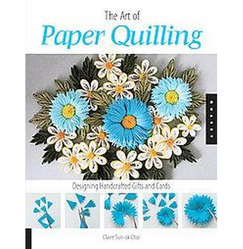 Art of Paper Quilling : Designing Handcrafted Gifts and Cards (Paperback) (Claire Sun-Ok Choi) - image 1 of 1