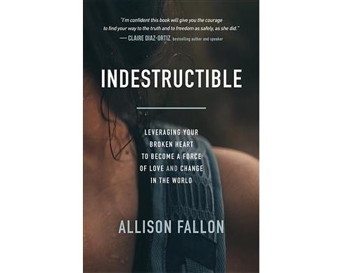 Indestructible : Leveraging Your Broken Heart to Become a Force of Love & Change in the World - image 1 of 1