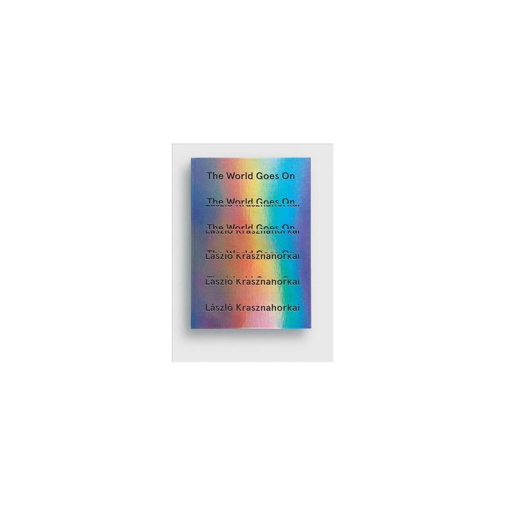 World Goes on - by Lu00e1szlu00f3 Krasznahorkai (Hardcover)