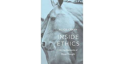 Inside Ethics : On the Demands of Moral Thought (Hardcover) (Alice Crary) - image 1 of 1