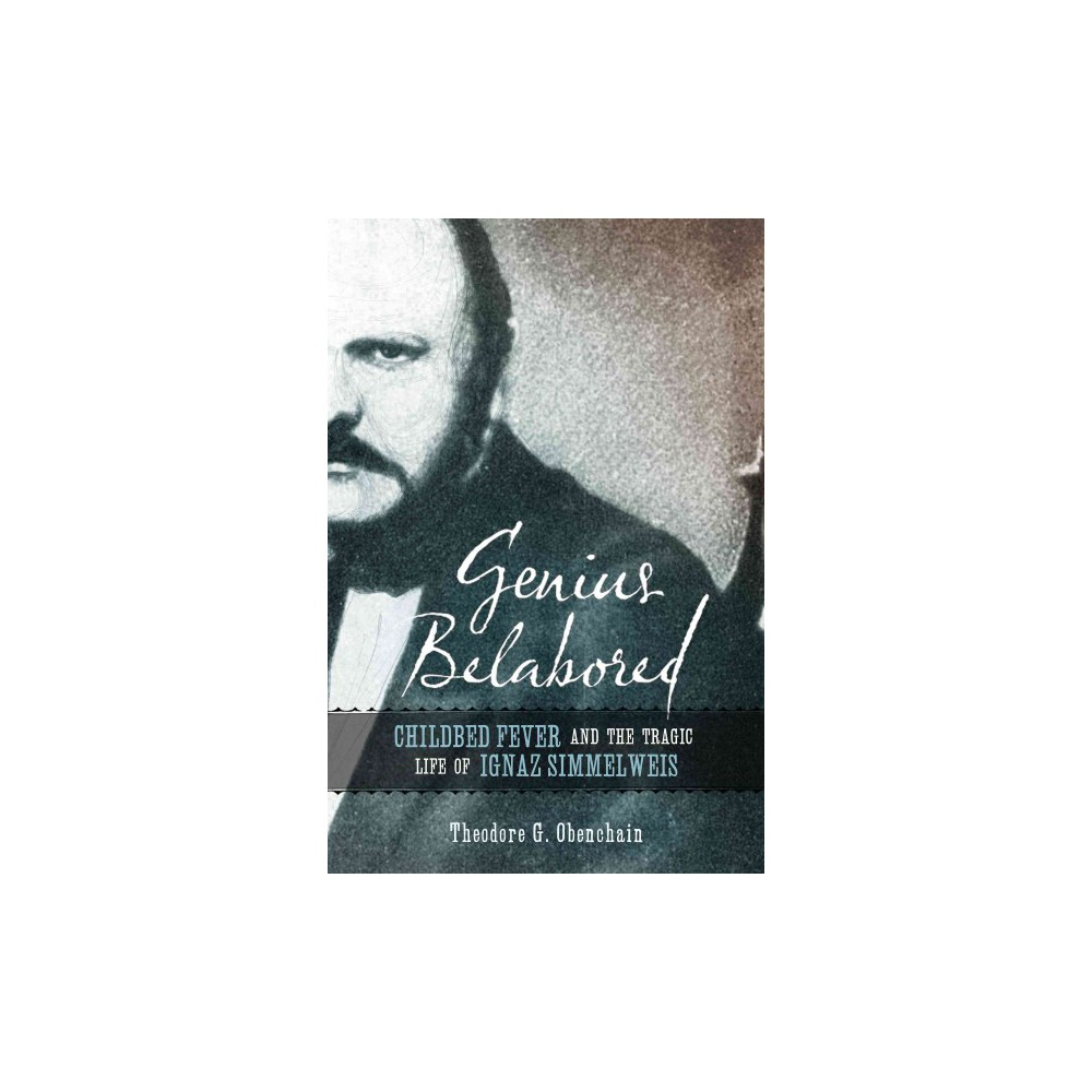 Genius Belabored : Childbed Fever and the Tragic Life of Ignaz Semmelweis (Hardcover) (Theodore G.