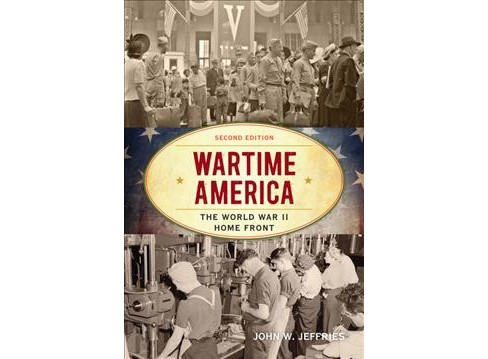 Wartime America : The World War II Home Front -  by John W. Jeffries (Hardcover) - image 1 of 1