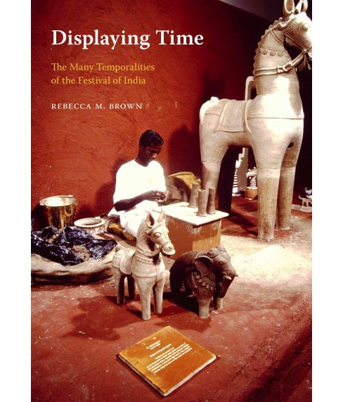 Displaying Time : The Many Temporalities of the Festival of India (Paperback) (Rebecca M. Brown) - image 1 of 1