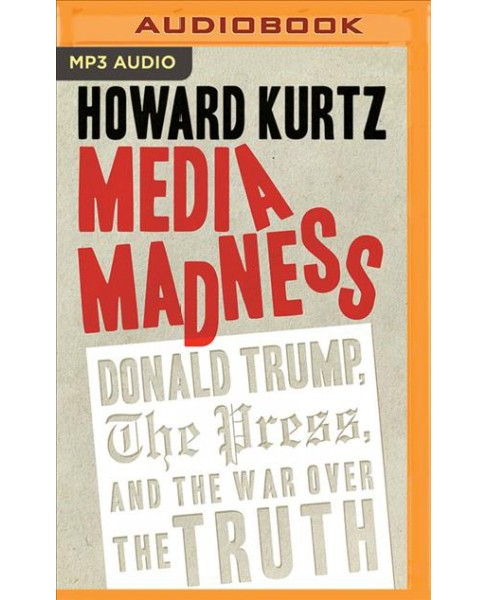 Media Madness : Donald Trump, the Press, and the War over the Truth -  by Howard Kurtz (MP3-CD) - image 1 of 1