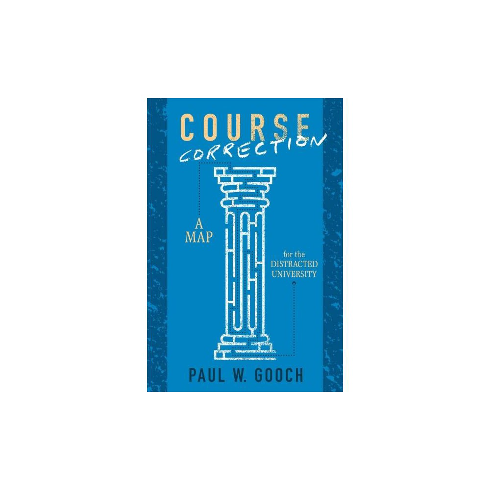 Course Correction : A Map for the Distracted University - by Paul W. Gooch (Hardcover)