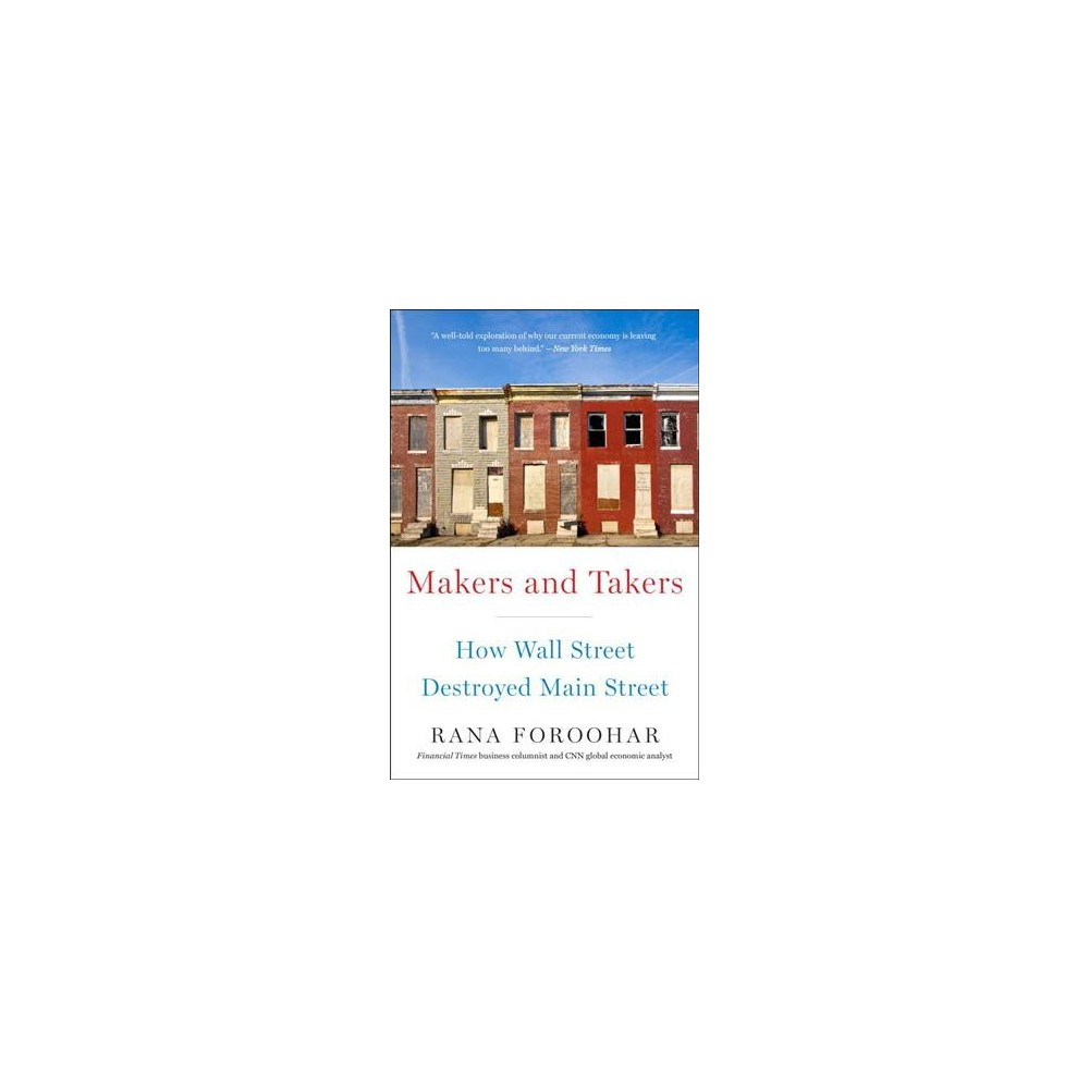 Makers and Takers : How Wall Street Destroyed Main Street - Reprint by Rana Foroohar (Paperback)