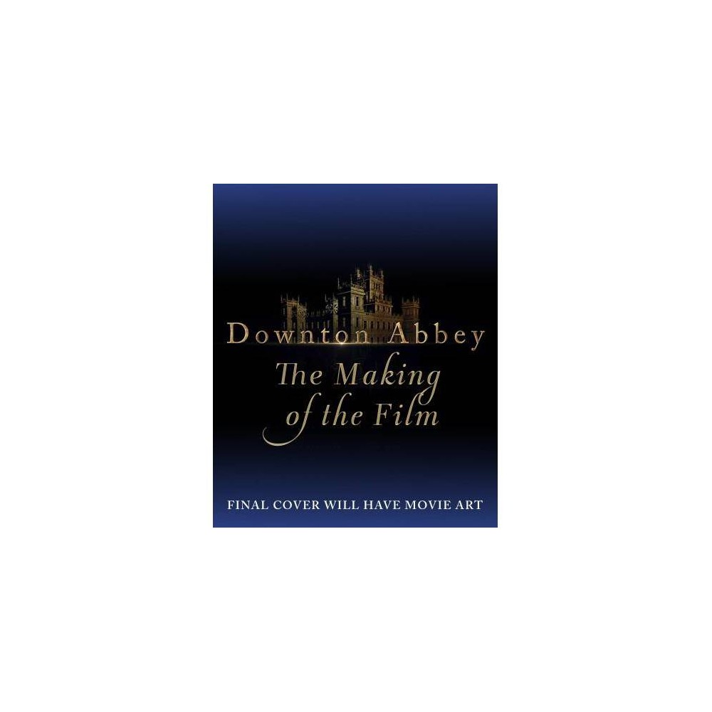 Downton Abbey : The Making of the Movie - (Hardcover)