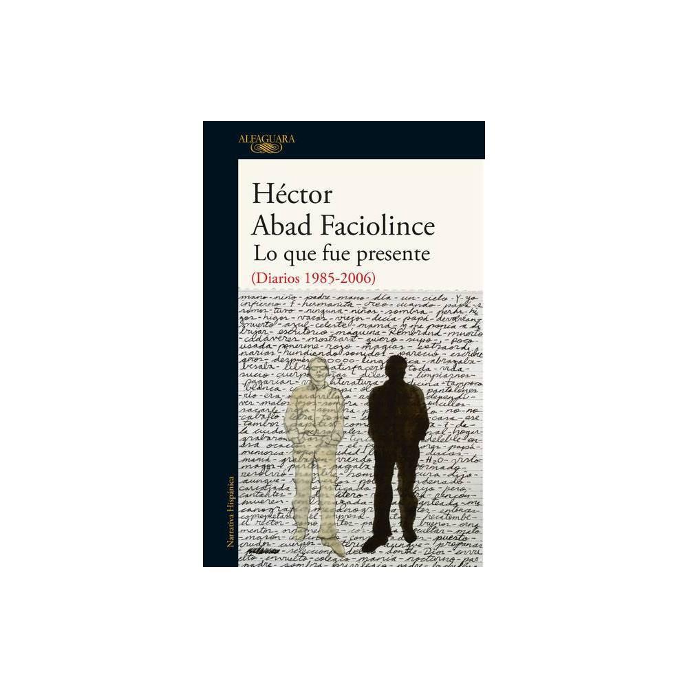 Lo Que Fue Presente What Was Present By Hector Abad Faciolince Paperback