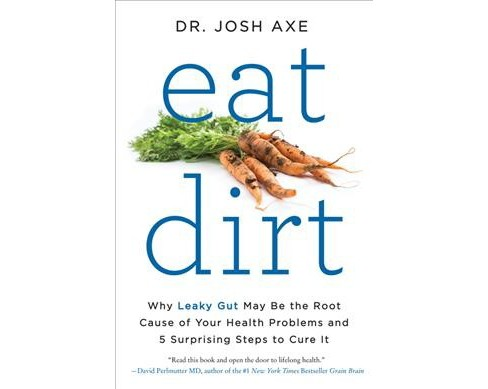 Eat Dirt : Why Leaky Gut May Be the Root Cause of Your Health Problems and 5 Surprising Steps to Cure It - image 1 of 1