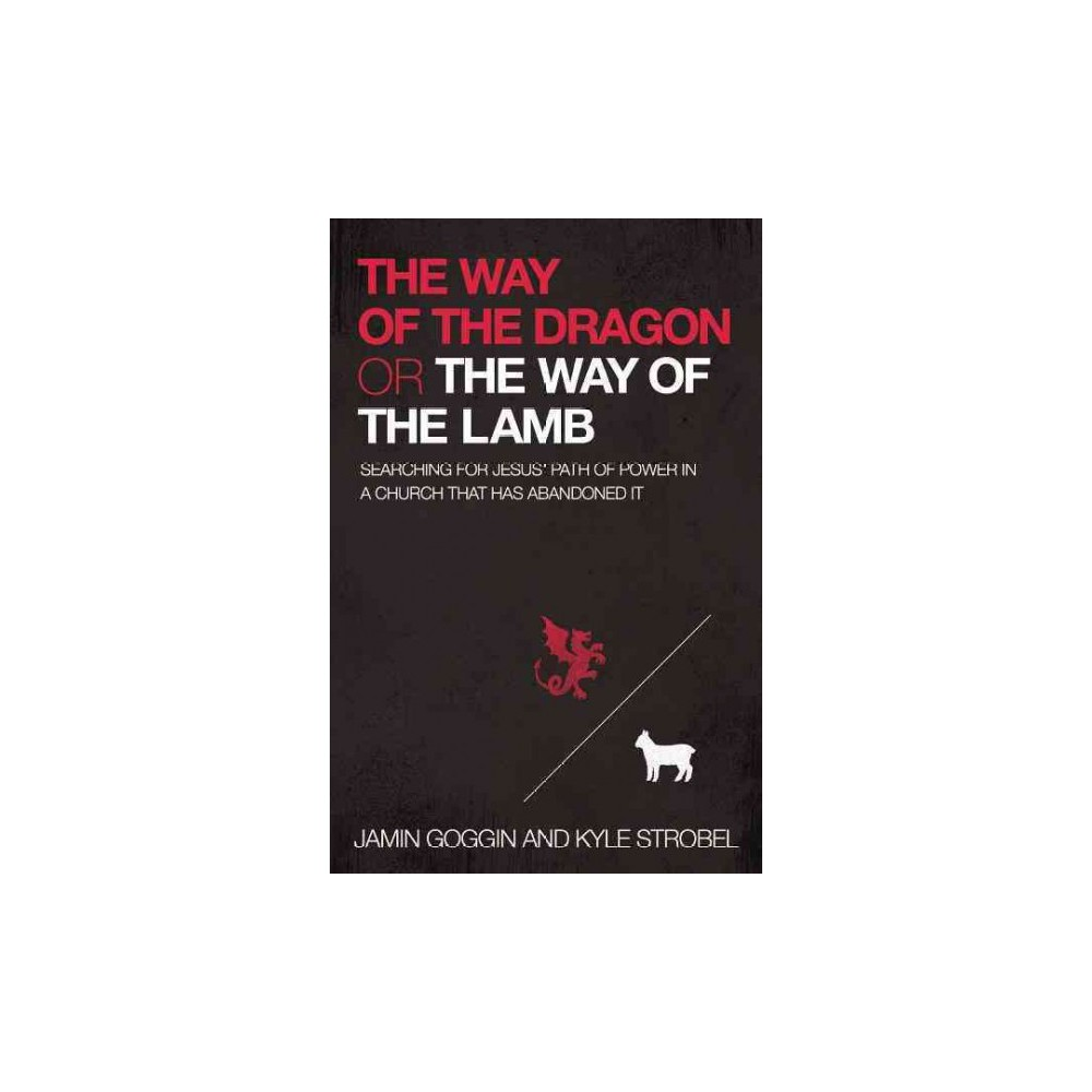 Way of the Dragon or the Way of the Lamb : Searching for Jesus' Path of Power in a Church That Has