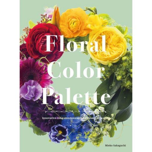 Floral Color Palette: Innovative Color Combinations for Flower Arranging - by  Mieko Sakaguchi - image 1 of 1