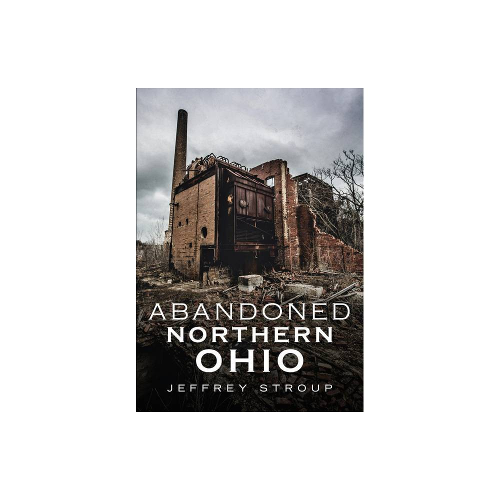 Abandoned Northern Ohio By Jeffrey Stroup Paperback
